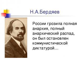 Н.А.Бердяев России грозила полная анархия, полный анархический распад, он был ос