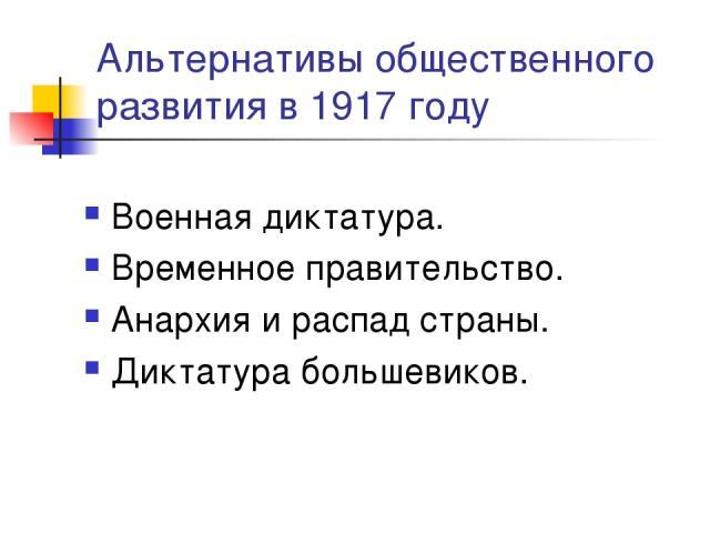 Альтернативы общественного развития в 1917 году Военная диктатура. Временное правительство. Анархия и распад страны. Диктатура большевиков.