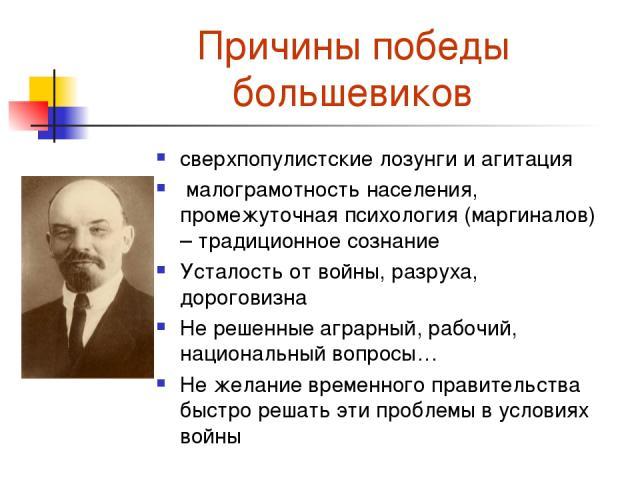 Причины победы большевиков сверхпопулистские лозунги и агитация малограмотность населения, промежуточная психология (маргиналов) – традиционное сознание Усталость от войны, разруха, дороговизна Не решенные аграрный, рабочий, национальный вопросы… Не…