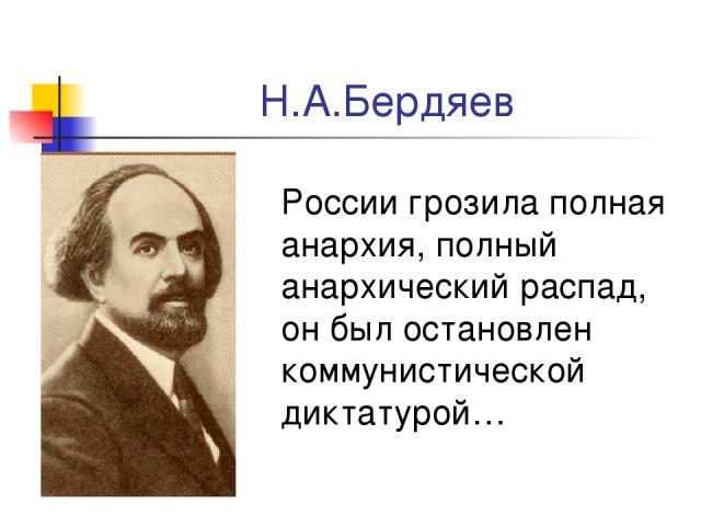 Н.А.Бердяев России грозила полная анархия, полный анархический распад, он был остановлен коммунистической диктатурой…