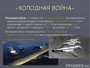 «ХОЛОДНАЯ ВОЙНА» Холодная война— глобальная геополитическая, экономическая и ид