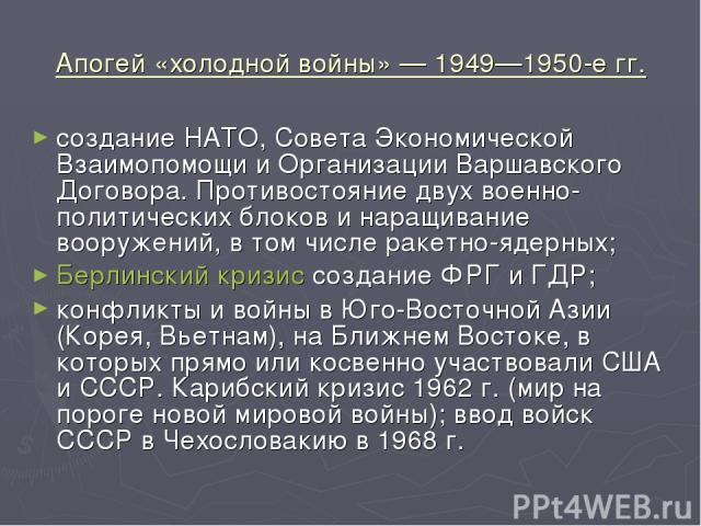 Апогей «холодной войны» — 1949—1950-е гг. создание НАТО, Совета Экономической Взаимопомощи и Организации Варшавского Договора. Противостояние двух военно-политических блоков и наращивание вооружений, в том числе ракетно-ядерных; Берлинский кризис со…