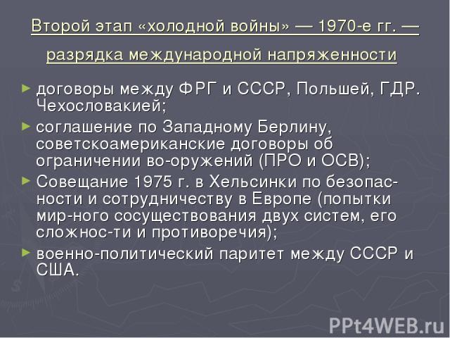 Второй этап «холодной войны» — 1970-е гг. — разрядка международной напряженности договоры между ФРГ и СССР, Польшей, ГДР. Чехословакией; cоглашение по Западному Берлину, советскоамериканские договоры об ограничении во оружений (ПРО и ОСВ); Совещание…