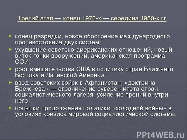 Третий этап — конец 1970-х — середина 1980-х гг конец разрядки, новое обострение международного противостояния двух систем; ухудшение советско-американских отношений, новый виток гонки вооружений, американская программа СОИ; рост вмешательства США в…