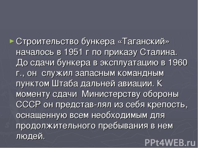 Строительство бункера «Таганский» началось в 1951 г по приказу Сталина. До сдачи бункера в эксплуатацию в 1960 г., он служил запасным командным пунктом Штаба дальней авиации. К моменту сдачи Министерству обороны СССР он представ-лял из себя крепость…