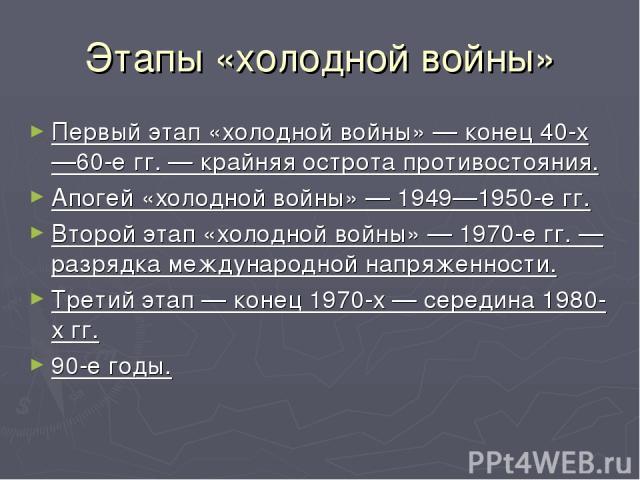 Этапы «холодной войны» Первый этап «холодной войны» — конец 40-х—60-е гг. — крайняя острота противостояния. Апогей «холодной войны» — 1949—1950-е гг. Второй этап «холодной войны» — 1970-е гг. — разрядка международной напряженности. Третий этап — кон…