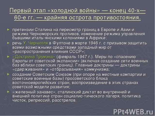 Первый этап «холодной войны» — конец 40-х—60-е гг. — крайняя острота противостояния. претензии Сталина на пересмотр границ в Европе и Азии и режима Черноморских проливов, изменение режима управления бывшими италь янскими колониями в Африке; речь У. …