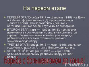 На первом этапе ПЕРВЫЙ ЭТАП(ноябрь1917 — февраль 1918): на Дону и Кубани сформир