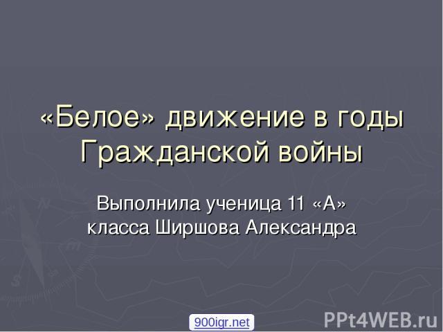 «Белое» движение в годы Гражданской войны Выполнила ученица 11 «А» класса Ширшова Александра 900igr.net