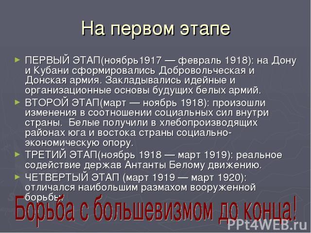 На первом этапе ПЕРВЫЙ ЭТАП(ноябрь1917 — февраль 1918): на Дону и Кубани сформировались Добровольческая и Донская армия. Закладывались идейные и организационные основы будущих белых армий. ВТОРОЙ ЭТАП(март — ноябрь 1918): произошли изменения в соотн…