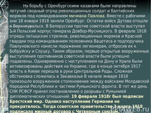 На борьбу с Оренбургскими казаками были направлены летучий сводный отряд революционных солдат и балтийских моряков под командованием мичмана Павлова. Вместе с рабочими они 18 января 1918 заняли Оренбург. Остатки войск Дутова отошли в Верхнеуральск. …