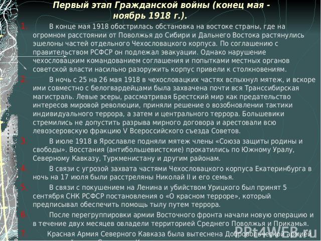 Первый этап Гражданской войны (конец мая - ноябрь 1918 г.). В конце мая 1918 обострилась обстановка на востоке страны, где на огромном расстоянии от Поволжья до Сибири и Дальнего Востока растянулись эшелоны частей отдельного Чехословацкого корпуса. …