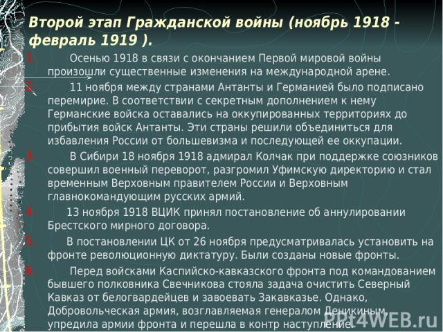 Второй этап Гражданской войны (ноябрь 1918 - февраль 1919 ). Осенью 1918 в связи с окончанием Первой мировой войны произошли существенные изменения на международной арене. 11 ноября между странами Антанты и Германией было подписано перемирие. В соот…