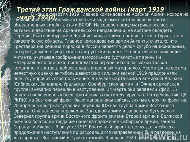 Третий этап Гражданской войны (март 1919 -март 1920). В конце февраля 1919 Главное командование Красной Армии, исходя из сложившейся обстановки, основными задачами считало борьбу против объединенных сил Антанты и ВСЮР. На севере предусматривалось ве…