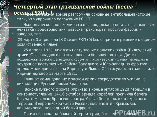 Четвертый этап гражданской войны (весна - осень 1920 г.). К весне Красная армия разгромила основные антибольшевистские силы, что упрочнило положение РСФСР. Экономическое положение страны продолжало оставаться тяжелым: нехватка продовольствия, разрух…