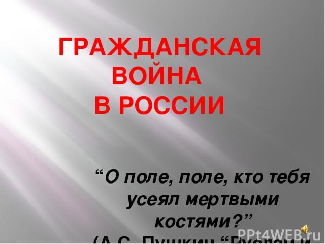"""ГРАЖДАНСКАЯ ВОЙНА В РОССИИ """"О поле, поле, кто тебя усеял мертвыми костями?"""" (А.С. Пушкин """"Руслан и Людмила"""")"""