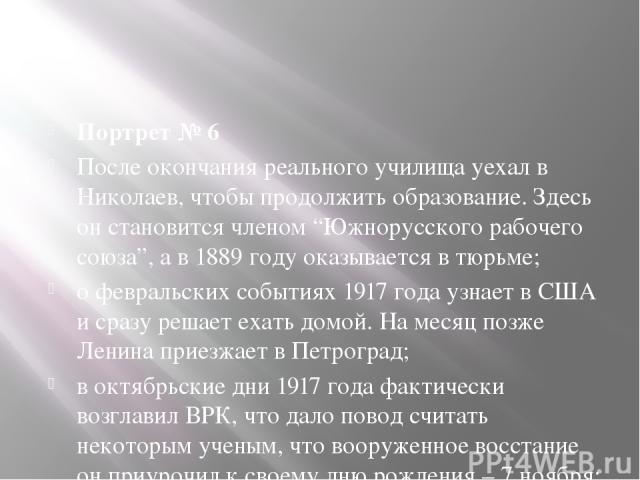 """Портрет № 6 После окончания реального училища уехал в Николаев, чтобы продолжить образование. Здесь он становится членом """"Южнорусского рабочего союза"""", а в 1889 году оказывается в тюрьме; о февральских событиях 1917 года узнает в США и сразу решает …"""