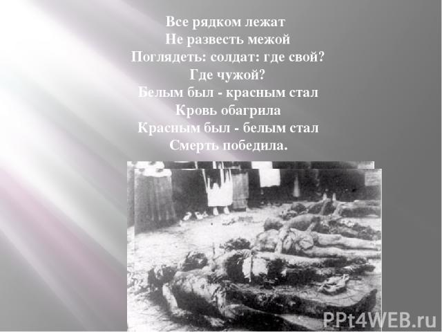 Все рядком лежат Не развесть межой Поглядеть: солдат: где свой? Где чужой? Белым был - красным стал Кровь обагрила Красным был - белым стал Смерть победила.