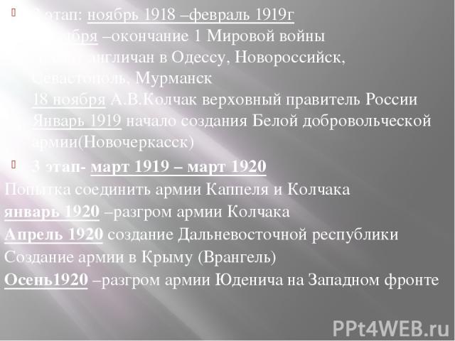 2 этап: ноябрь 1918 –февраль 1919г 9 ноября –окончание 1 Мировой войны Десант англичан в Одессу, Новороссийск, Севастополь, Мурманск 18 ноября А.В.Колчак верховный правитель России Январь 1919 начало создания Белой добровольческой армии(Новочеркасск…