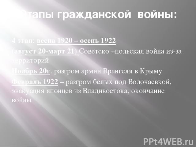 Этапы гражданской войны: 4 этап: весна 1920 – осень 1922 (август 20-март 21) Советско –польская война из-за территорий Ноябрь 20г. разгром армии Врангеля в Крыму Февраль 1922 – разгром белых под Волочаевкой, эвакуация японцев из Владивостока, оконча…