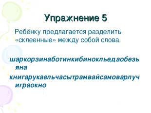 Упражнение 5 Ребёнку предлагается разделить «склеенные» между собой слова. шарко