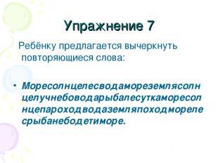 Упражнение 7 Ребёнку предлагается вычеркнуть повторяющиеся слова: Моресолнцелесв