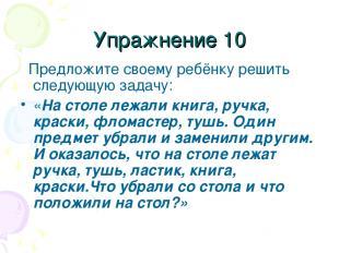 Упражнение 10 Предложите своему ребёнку решить следующую задачу: «На столе лежал