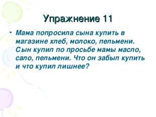 Упражнение 11 Мама попросила сына купить в магазине хлеб, молоко, пельмени. Сын