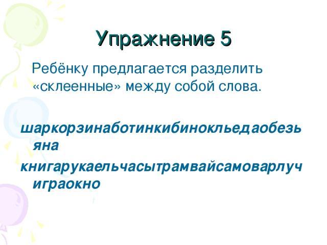 Упражнение 5 Ребёнку предлагается разделить «склеенные» между собой слова. шаркорзинаботинкибинокльедаобезьяна книгарукаельчасытрамвайсамоварлучиграокно
