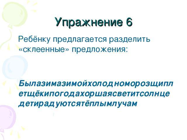 Упражнение 6 Ребёнку предлагается разделить «склеенные» предложения: Былазимазимойхолодноморозщиплетщёкипогодахоршаясветитсолнцедетирадуютсятёплымлучам