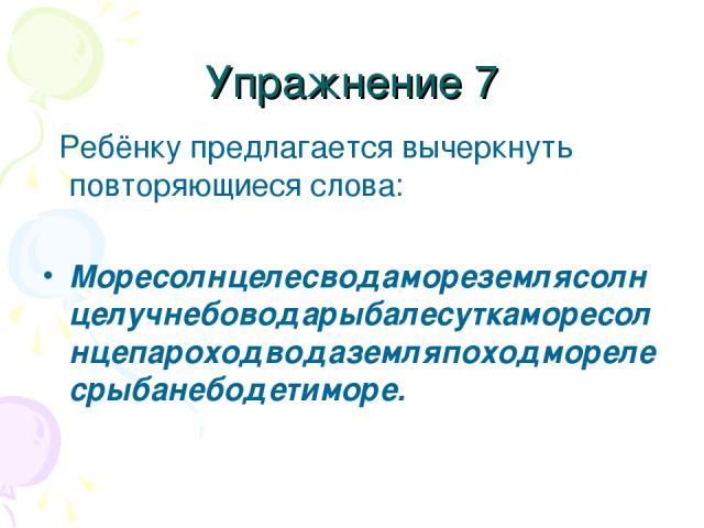 Упражнение 7 Ребёнку предлагается вычеркнуть повторяющиеся слова: Моресолнцелесводамореземлясолнцелучнебоводарыбалесуткаморесолнцепароходводаземляпоходморелесрыбанебодетиморе.