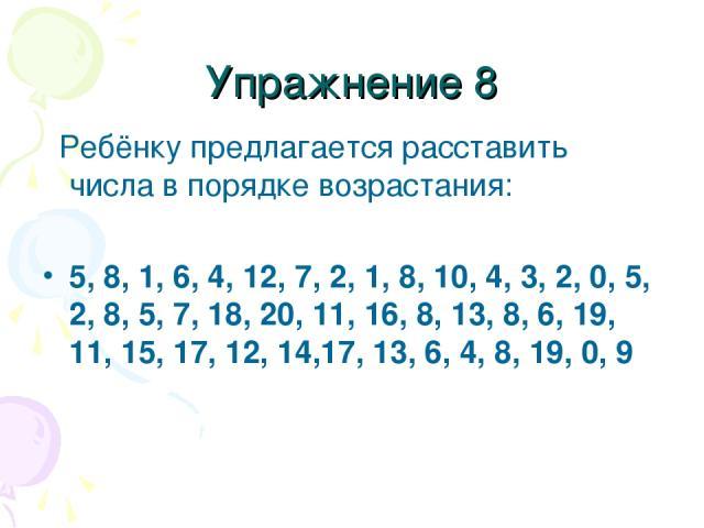 Упражнение 8 Ребёнку предлагается расставить числа в порядке возрастания: 5, 8, 1, 6, 4, 12, 7, 2, 1, 8, 10, 4, 3, 2, 0, 5, 2, 8, 5, 7, 18, 20, 11, 16, 8, 13, 8, 6, 19, 11, 15, 17, 12, 14,17, 13, 6, 4, 8, 19, 0, 9