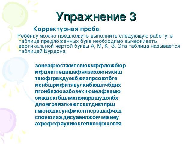Упражнение 3 Корректурная проба. Ребёнку можно предложить выполнить следующую работу: в таблице предложенных букв необходимо вычёркивать вертикальной чертой буквы А, М, К, З. Эта таблица называется таблицей Бурдона. зонеафюстжмпсвюкчффложбюр мфдлитг…