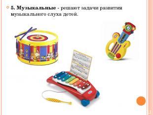 5. Музыкальные - решают задачи развития музыкального слуха детей.