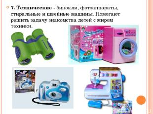 7. Технические - бинокли, фотоаппараты, стиральные и швейные машины. Помогают ре