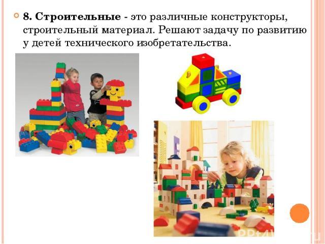 8. Строительные - это различные конструкторы, строительный материал. Решают задачу по развитию у детей технического изобретательства.