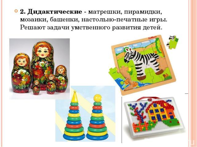 2. Дидактические - матрешки, пирамидки, мозаики, башенки, настольно-печатные игры. Решают задачи умственного развития детей.