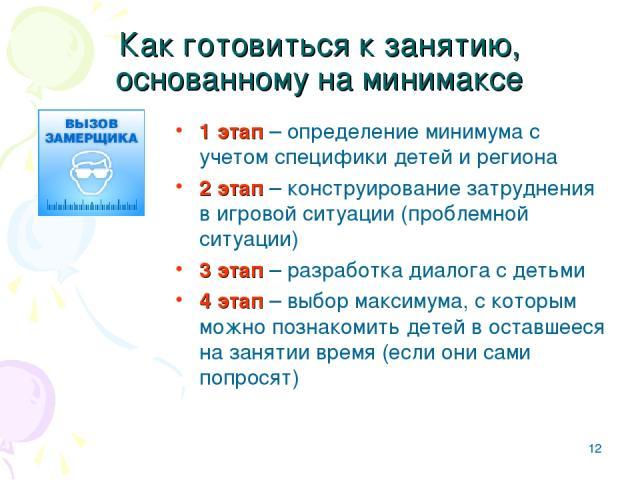 * Как готовиться к занятию, основанному на минимаксе 1 этап – определение минимума с учетом специфики детей и региона 2 этап – конструирование затруднения в игровой ситуации (проблемной ситуации) 3 этап – разработка диалога с детьми 4 этап – выбор м…