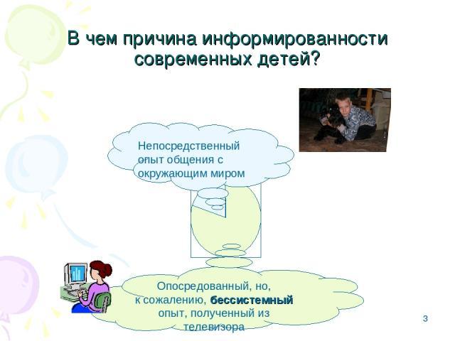 * В чем причина информированности современных детей? Непосредственный опыт общения с окружающим миром Опосредованный, но, к сожалению, бессистемный опыт, полученный из телевизора