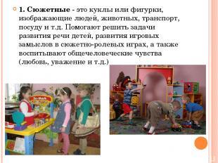 1. Сюжетные - это куклы или фигурки, изображающие людей, животных, транспорт, по