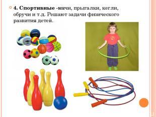 4. Спортивные -мячи, прыгалки, кегли, обручи и т.д. Решают задачи физического ра