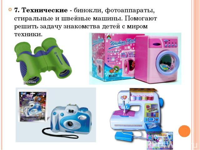 7. Технические - бинокли, фотоаппараты, стиральные и швейные машины. Помогают решить задачу знакомства детей с миром техники.