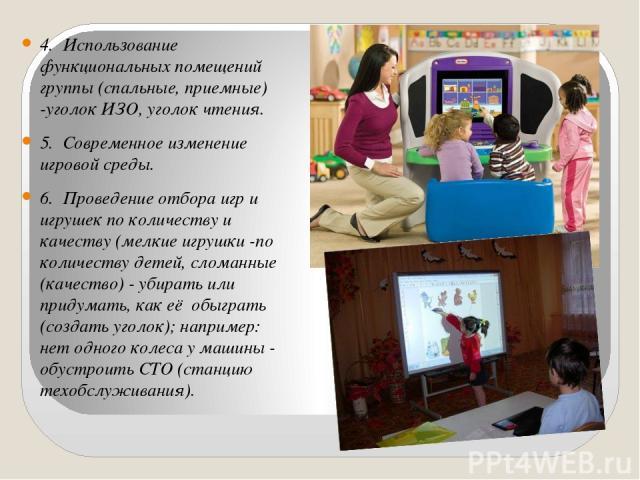 4. Использование функциональных помещений группы (спальные, приемные) -уголок ИЗО, уголок чтения. 5. Современное изменение игровой среды. 6. Проведение отбора игр и игрушек по количеству и качеству (мелкие игрушки -по количеству детей, сломанные (ка…
