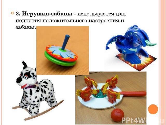 3. Игрушки-забавы - используются для поднятия положительного настроения и забавы.