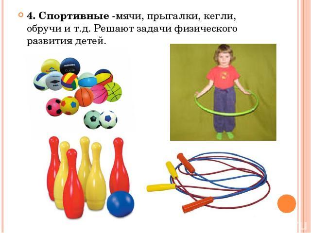 4. Спортивные -мячи, прыгалки, кегли, обручи и т.д. Решают задачи физического развития детей.