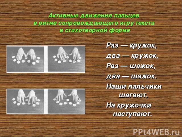 Активные движения пальцев в ритме сопровождающего игру текста в стихотворной форме Раз — кружок, два — кружок, Раз — шажок, два — шажок. Наши пальчики шагают, На кружочки наступают.