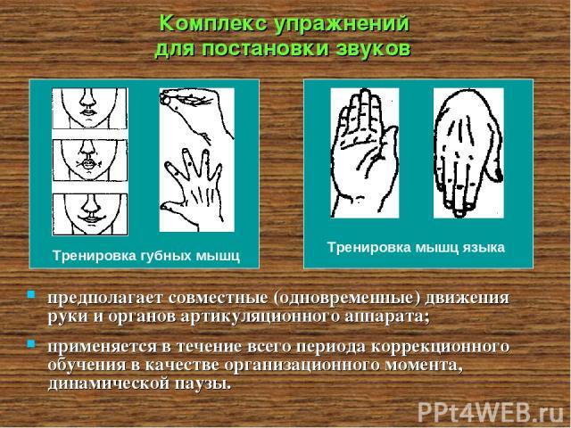 Комплекс упражнений для постановки звуков предполагает совместные (одновременные) движения руки и органов артикуляционного аппарата; применяется в течение всего периода коррекционного обучения в качестве организационного момента, динамической паузы.…