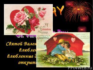 Святой Валентин - покровитель всех влюбленных. В этот день влюбленные дарят друг