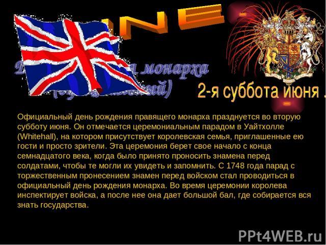 Официальный день рождения правящего монарха празднуется во вторую субботу июня. Он отмечается церемониальным парадом в Уайтхолле (Whitehall), на котором присутствует королевская семья, приглашенные ею гости и просто зрители. Эта церемония берет свое…