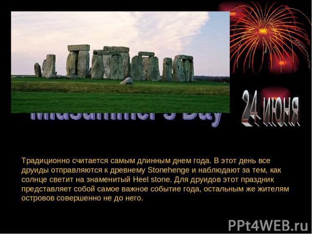 Традиционно считается самым длинным днем года. В этот день все друиды отправляются к древнему Stonehenge и наблюдают за тем, как солнце светит на знаменитый Heel stone. Для друидов этот праздник представляет собой самое важное событие года, остальны…